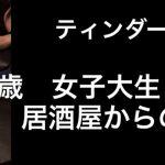 「実録! 21才 女子大生と居酒屋からの….」ティンダー マッチングアプリ 出会い系